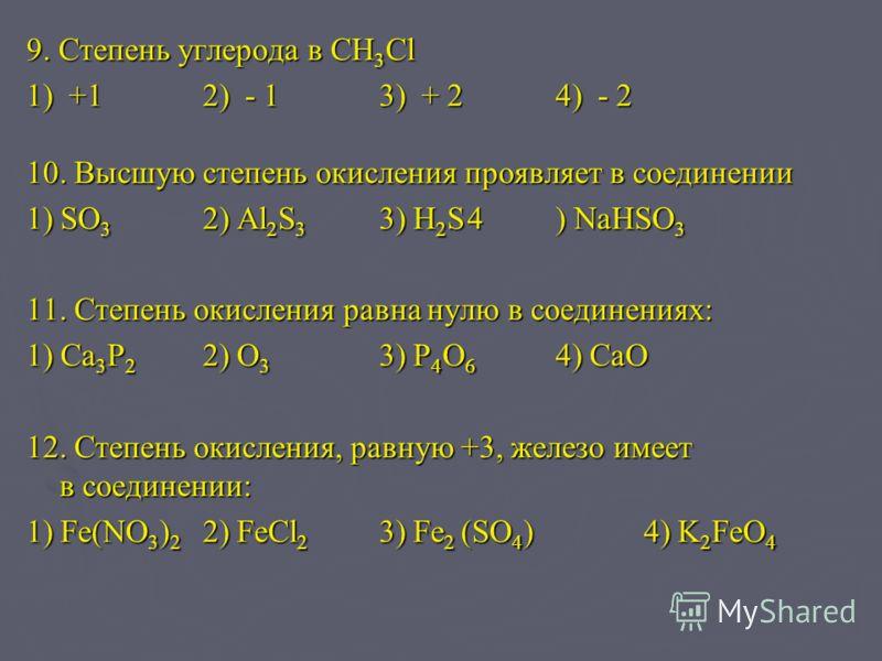 9. Степень углерода в CH 3 Cl 1) +12) - 13) + 24) - 2 10. Высшую степень окисления проявляет в соединении 1) SO 3 2) Al 2 S 3 3) H 2 S4) NaHSO 3 11. Степень окисления равна нулю в соединениях: 1) Ca 3 P 2 2) O 3 3) P 4 O 6 4) CaO 12. Степень окислени