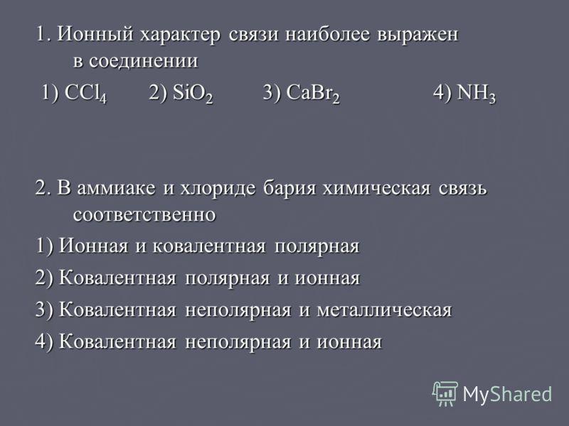 1. Ионный характер связи наиболее выражен в соединении 1) CCl 4 2) SiO 2 3) CaBr 2 4) NH 3 1) CCl 4 2) SiO 2 3) CaBr 2 4) NH 3 2. В аммиаке и хлориде бария химическая связь соответственно 1) Ионная и ковалентная полярная 2) Ковалентная полярная и ион