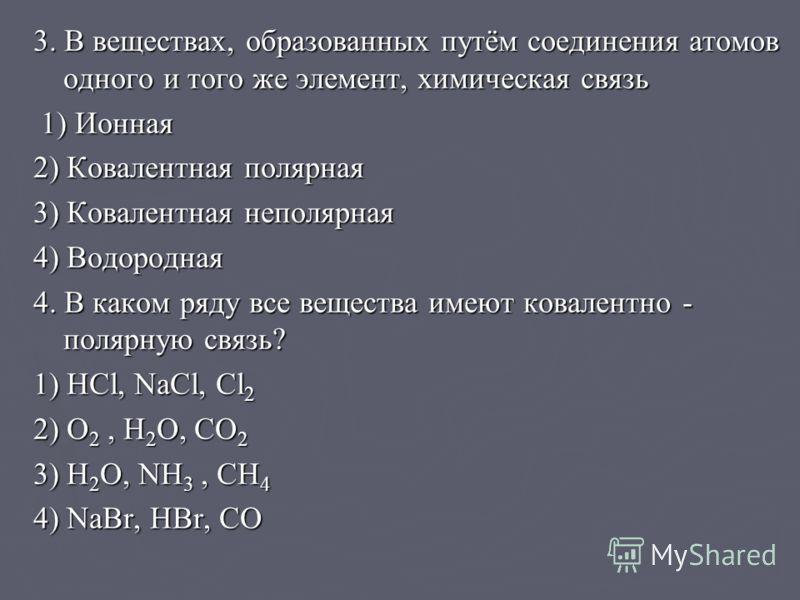 3. В веществах, образованных путём соединения атомов одного и того же элемент, химическая связь 1) Ионная 1) Ионная 2) Ковалентная полярная 3) Ковалентная неполярная 4) Водородная 4. В каком ряду все вещества имеют ковалентно - полярную связь? 1) HCl
