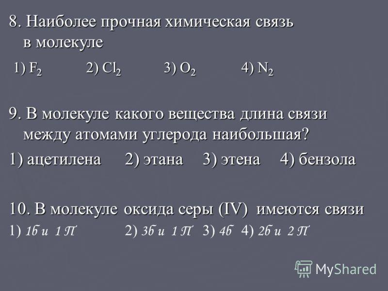 8. Наиболее прочная химическая связь в молекуле 1) F 2 2) Cl 2 3) O 2 4) N 2 1) F 2 2) Cl 2 3) O 2 4) N 2 9. В молекуле какого вещества длина связи между атомами углерода наибольшая? 1) ацетилена2) этана3) этена4) бензола 10. В молекуле оксида серы (
