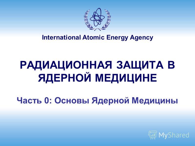 International Atomic Energy Agency РАДИАЦИОННАЯ ЗАЩИТА В ЯДЕРНОЙ МЕДИЦИНЕ Часть 0: Основы Ядерной Медицины