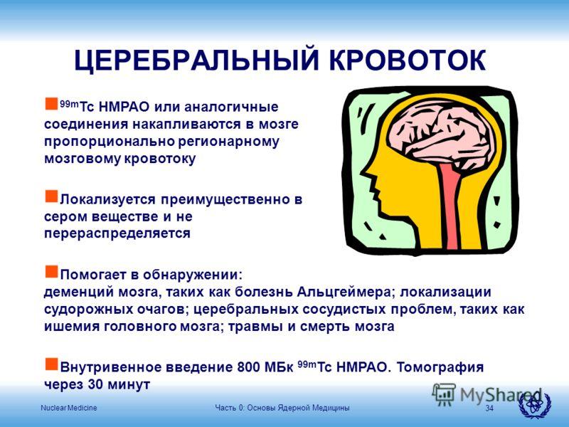 Nuclear Medicine Часть 0: Основы Ядерной Медицины 34 ЦЕРЕБРАЛЬНЫЙ КРОВОТОК n 99m Tc HMPAO или аналогичные соединения накапливаются в мозге пропорционально регионарному мозговому кровотоку n Локализуется преимущественно в сером веществе и не перераспр