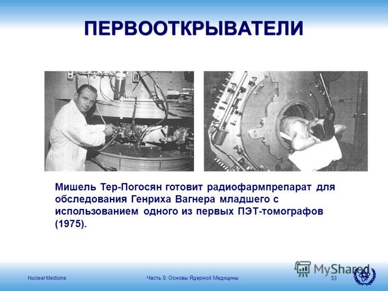 Nuclear Medicine Часть 0: Основы Ядерной Медицины 53 ПЕРВООТКРЫВАТЕЛИ Мишель Тер-Погосян готовит радиофармпрепарат для обследования Генриха Вагнера младшего с использованием одного из первых ПЭТ-томографов (1975).