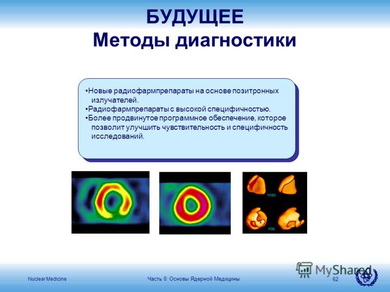 Nuclear Medicine Часть 0: Основы Ядерной Медицины 62 Новые радиофармпрепараты на основе позитронных излучателей. Радиофармпрепараты с высокой специфичностью. Более продвинутое программное обеспечение, которое позволит улучшить чувствительность и спец