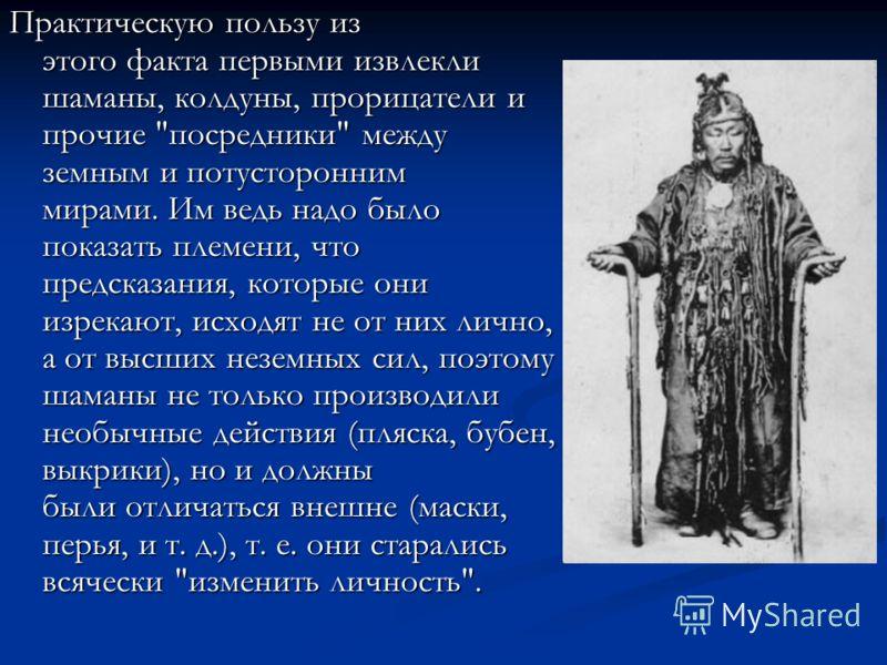 Практическую пользу из этого факта первыми извлекли шаманы, колдуны, прорицатели и прочие