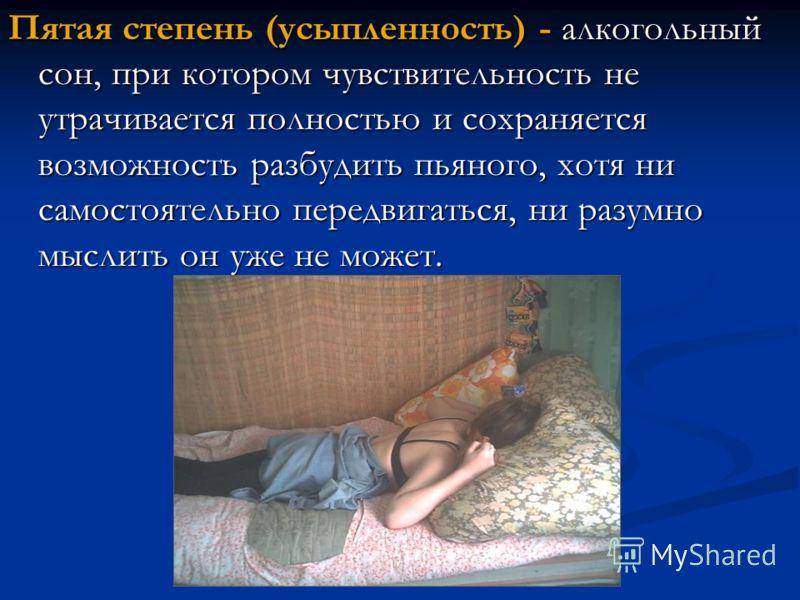 Пятая степень (усыпленность) - алкогольный сон, при котором чувствительность не утрачивается полностью и сохраняется возможность разбудить пьяного, хотя ни самостоятельно передвигаться, ни разумно мыслить он уже не может.