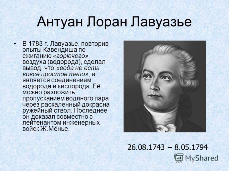 Антуан Лоран Лавуазье В 1783 г. Лавуазье, повторив опыты Кавендиша по сжиганию «горючего» воздуха (водорода), сделал вывод, что «вода не есть вовсе простое тело», а является соединением водорода и кислорода. Её можно разложить пропусканием водяного п