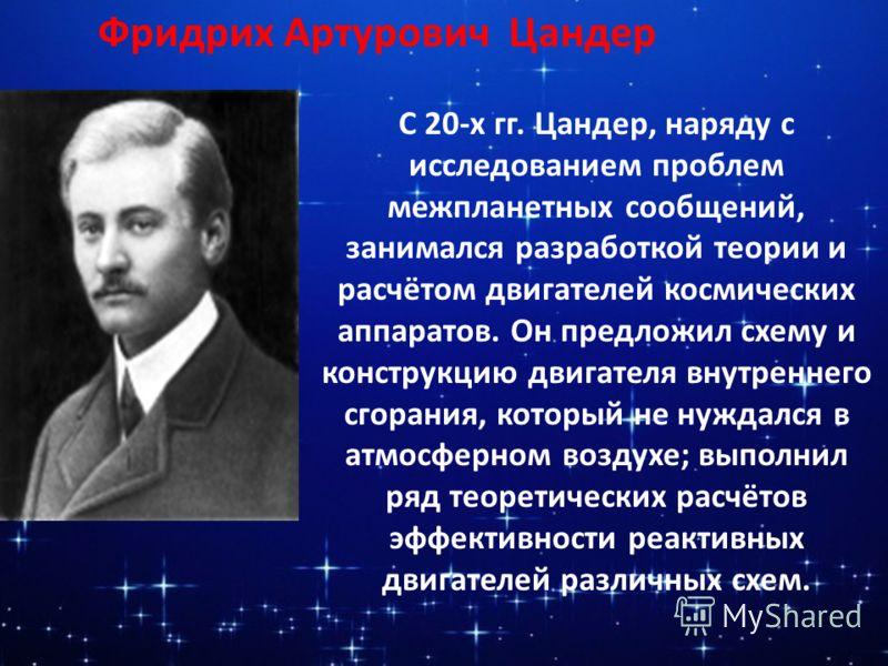 Фридрих Артурович Цандер С 20-х гг. Цандер, наряду с исследованием проблем межпланетных сообщений, занимался разработкой теории и расчётом двигателей космических аппаратов. Он предложил схему и конструкцию двигателя внутреннего сгорания, который не н