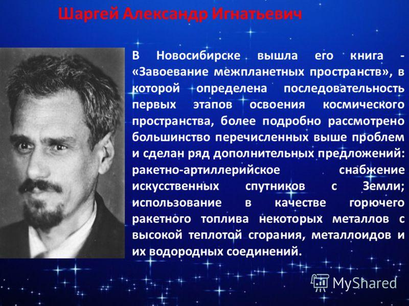 Шаргей Александр Игнатьевич В Новосибирске вышла его книга - «Завоевание межпланетных пространств», в которой определена последовательность первых этапов освоения космического пространства, более подробно рассмотрено большинство перечисленных выше пр