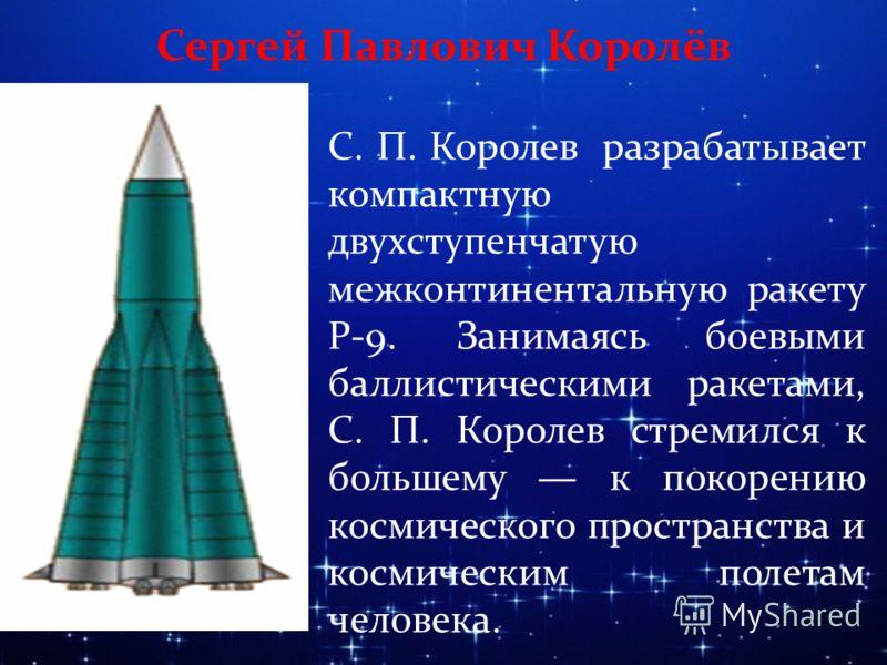 Сергей Павлович Королёв С. П. Королев разрабатывает компактную двухступенчатую межконтинентальную ракету Р-9. Занимаясь боевыми баллистическими ракетами, С. П. Королев стремился к большему к покорению космического пространства и космическим полетам ч