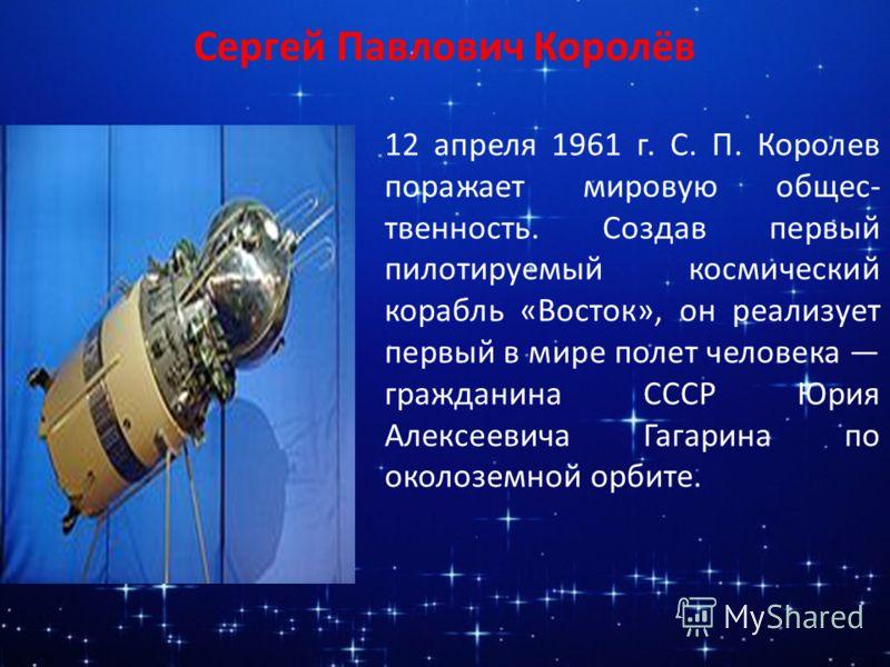 Сергей Павлович Королёв 12 апреля 1961 г. С. П. Королев поражает мировую общес- твенность. Создав первый пилотируемый космический корабль «Восток», он реализует первый в мире полет человека гражданина СССР Юрия Алексеевича Гагарина по околоземной орб