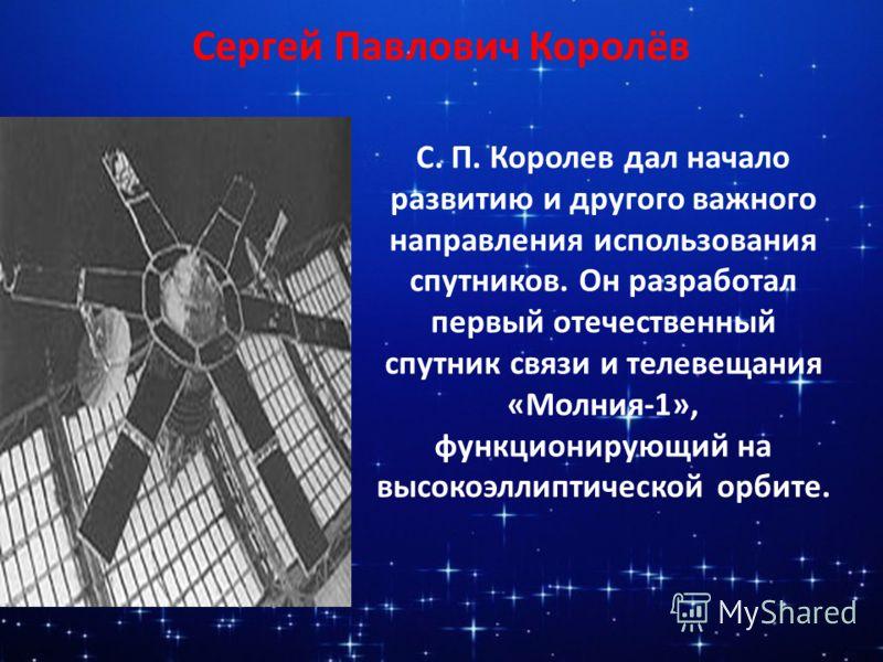 Сергей Павлович Королёв С. П. Королев дал начало развитию и другого важного направления использования спутников. Он разработал первый отечественный спутник связи и телевещания «Молния-1», функционирующий на высокоэллиптической орбите.