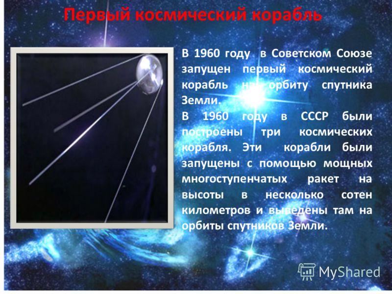 Первый космический корабль В 1960 году в Советском Союзе запущен первый космический корабль на орбиту спутника Земли. В 1960 году в СССР были построены три космических корабля. Эти корабли были запущены с помощью мощных многоступенчатых ракет на высо