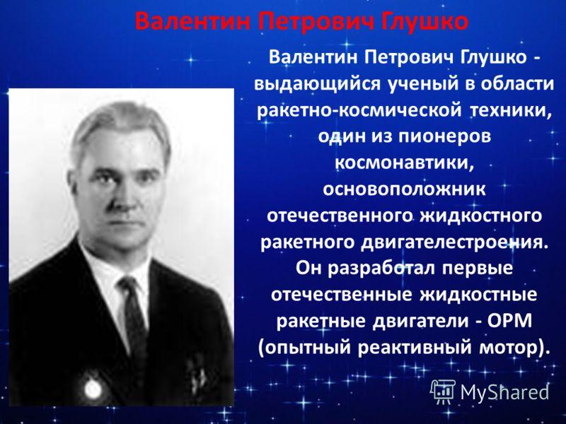 Валентин Петрович Глушко Валентин Петрович Глушко - выдающийся ученый в области ракетно-космической техники, один из пионеров космонавтики, основоположник отечественного жидкостного ракетного двигателестроения. Он разработал первые отечественные жидк