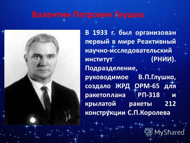 Валентин Петрович Глушко В 1933 г. был организован первый в мире Реактивный научно-исследовательский институт (РНИИ). Подразделение, руководимое В.П.Глушко, создало ЖРД ОРМ-65 для ракетоплана РП-318 и крылатой ракеты 212 конструкции С.П.Королева
