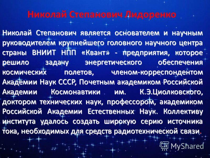 Николай Степанович является основателем и научным руководителем крупнейшего головного научного центра страны ВНИИТ НПП «Квант» - предприятия, которое решило задачу энергетического обеспечения космических полетов, членом-корреспондентом Академии Наук