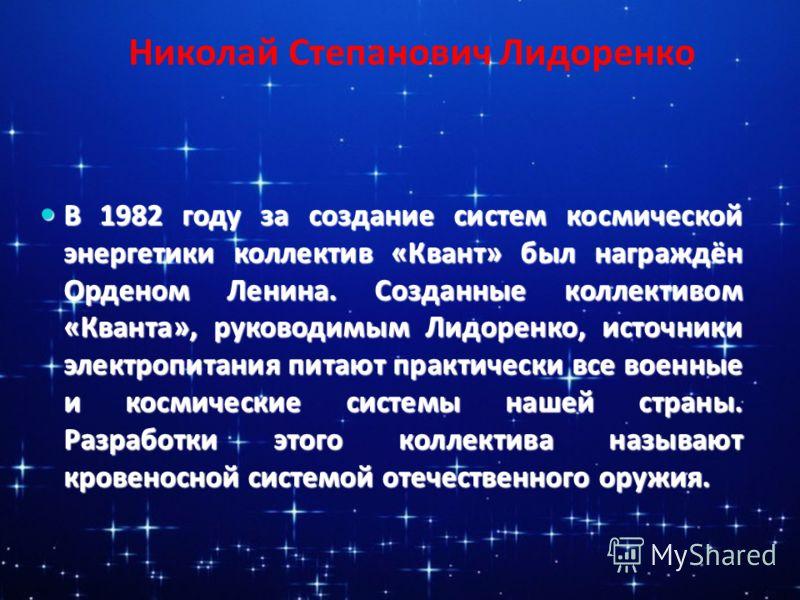 Николай Степанович Лидоренко В 1982 году за создание систем космической энергетики коллектив «Квант» был награждён Орденом Ленина. Созданные коллективом «Кванта», руководимым Лидоренко, источники электропитания питают практически все военные и космич