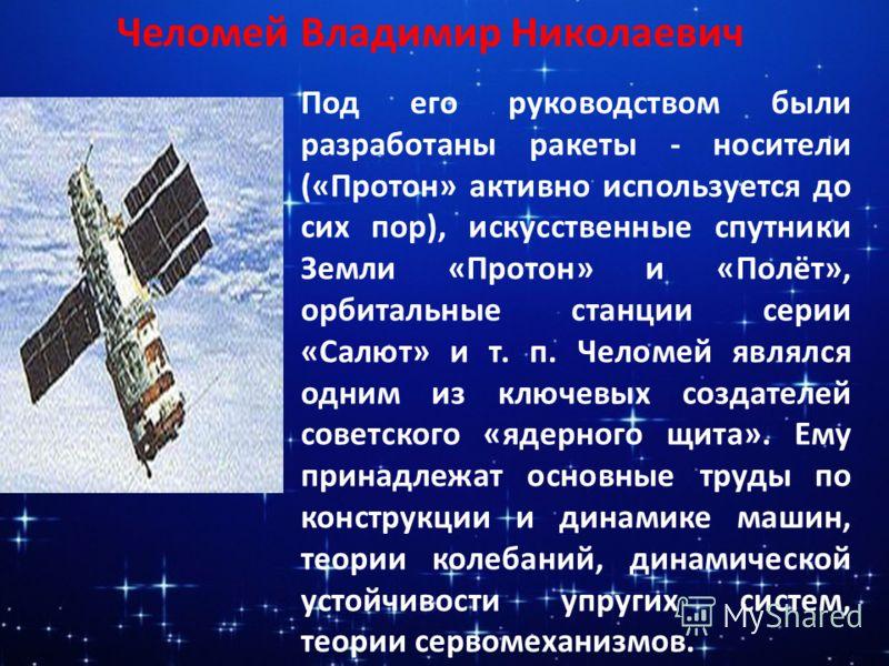 Под его руководством были разработаны ракеты - носители («Протон» активно используется до сих пор), искусственные спутники Земли «Протон» и «Полёт», орбитальные станции серии «Салют» и т. п. Челомей являлся одним из ключевых создателей советского «яд