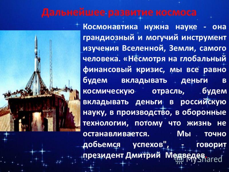 Космонавтика нужна науке - она грандиозный и могучий инструмент изучения Вселенной, Земли, самого человека. «Несмотря на глобальный финансовый кризис, мы все равно будем вкладывать деньги в космическую отрасль, будем вкладывать деньги в российскую на