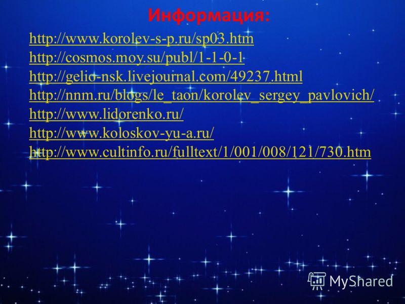 Информация: http://www.korolev-s-p.ru/sp03.htm http://cosmos.moy.su/publ/1-1-0-1 http://gelio-nsk.livejournal.com/49237.html http://nnm.ru/blogs/le_taon/korolev_sergey_pavlovich/ http://www.lidorenko.ru/ http://www.koloskov-yu-a.ru/ http://www.cultin