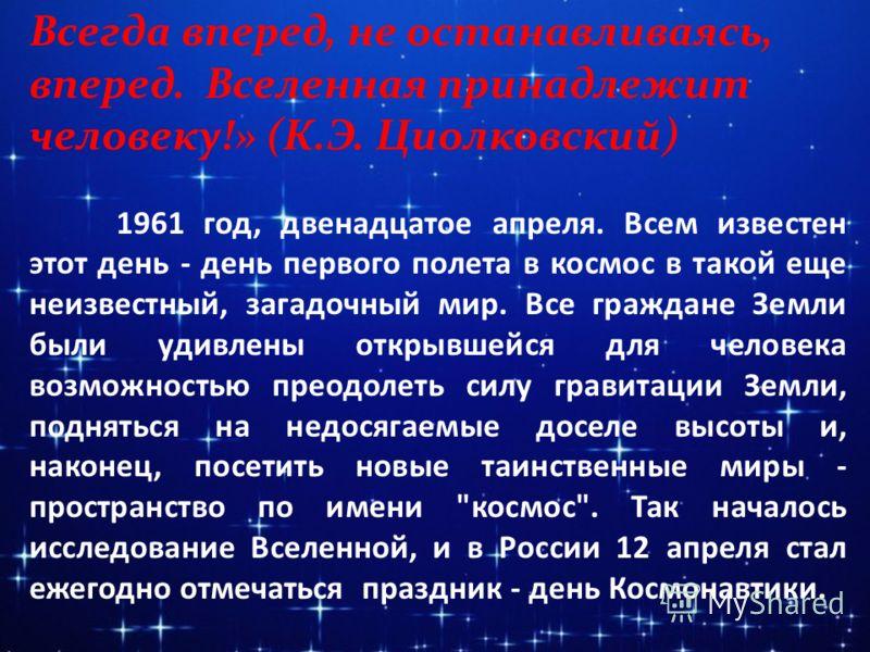 Всегда вперед, не останавливаясь, вперед. Вселенная принадлежит человеку!» (К.Э. Циолковский) 1961 год, двенадцатое апреля. Всем известен этот день - день первого полета в космос в такой еще неизвестный, загадочный мир. Все граждане Земли были удивле