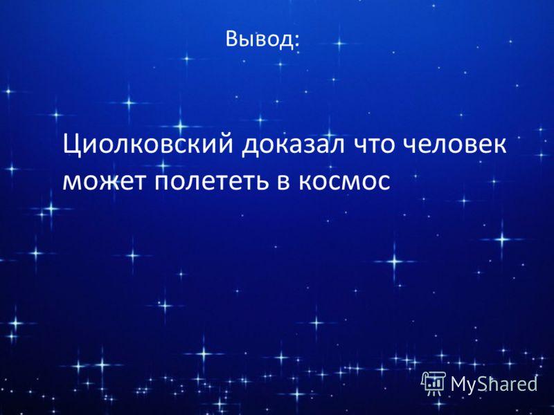 Вывод: Циолковский доказал что человек может полететь в космос