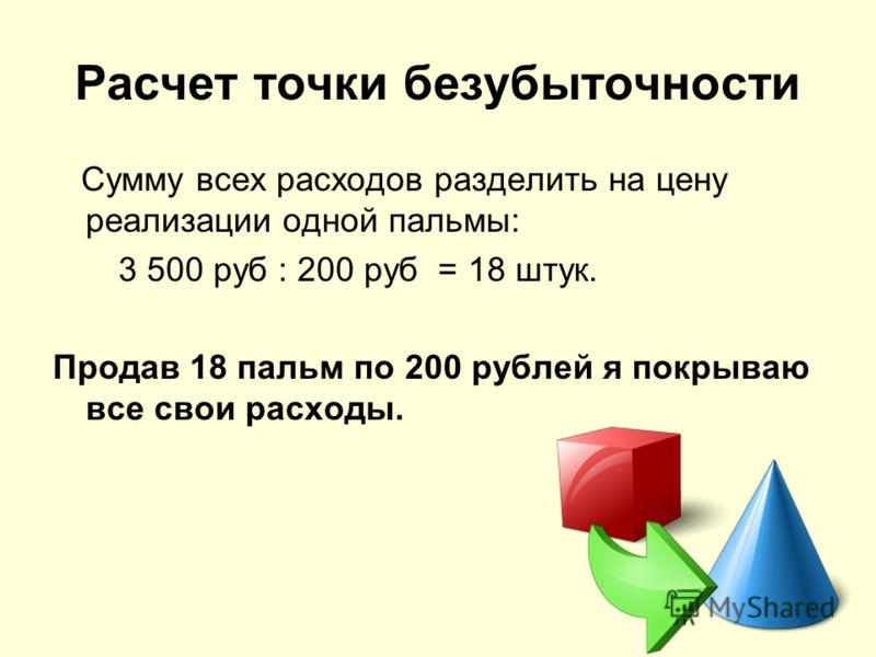 Расчет точки безубыточности Сумму всех расходов разделить на цену реализации одной пальмы: 3 500 руб : 200 руб = 18 штук. Продав 18 пальм по 200 рублей я покрываю все свои расходы.