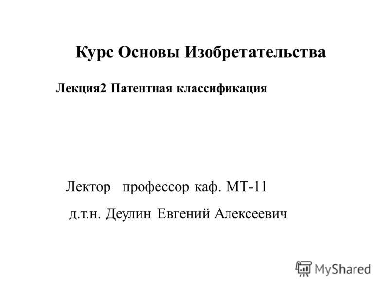Лектор профессор каф. МТ-11 д.т.н. Деулин Евгений Алексеевич Курс Основы Изобретательства Лекция2 Патентная классификация