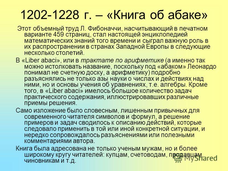 1202-1228 г. – «Книга об абаке» Этот объемный труд Л. Фибоначчи, насчитывающий в печатном варианте 459 страниц, стал настоящей энциклопедией математических знаний того времени и сыграл важную роль в их распространении в странах Западной Европы в след