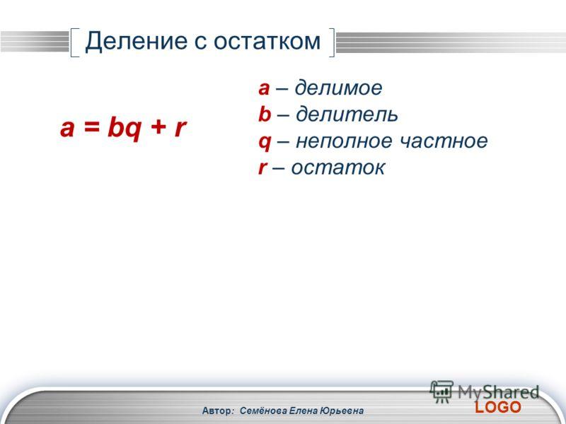 LOGO Автор: Семёнова Елена Юрьевна Деление с остатком a = bq + r a – делимое b – делитель q – неполное частное r – остаток