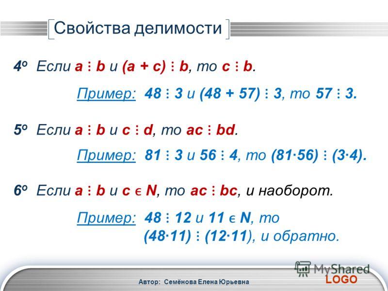 LOGO Автор: Семёнова Елена Юрьевна 4 о Если a b и (a + c) b, то c b. 5 о Если a b и с d, то ac bd. Пример: 48 3 и (48 + 57) 3, то 57 3. Пример: 81 3 и 56 4, то (8156) (34). 6 о Если a b и с N, то ac bc, и наоборот. Пример: 48 12 и 11 N, то (4811) (12