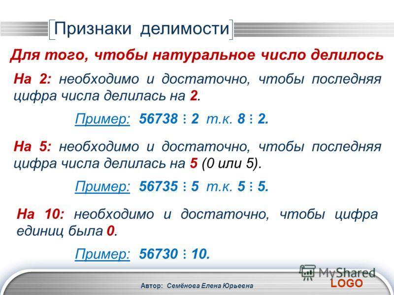 LOGO Автор: Семёнова Елена Юрьевна На 2: необходимо и достаточно, чтобы последняя цифра числа делилась на 2. Пример: 56738 2 т.к. 8 2. Признаки делимости Для того, чтобы натуральное число делилось На 5: необходимо и достаточно, чтобы последняя цифра