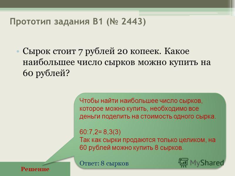 Прототип задания B1 ( 2443) Сырок стоит 7 рублей 20 копеек. Какое наибольшее число сырков можно купить на 60 рублей? Решение Чтобы найти наибольшее число сырков, которое можно купить, необходимо все деньги поделить на стоимость одного сырка. 60:7,2=