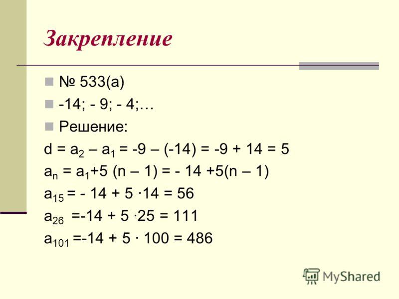 Закрепление 533(а) -14; - 9; - 4;… Решение: d = a 2 – a 1 = -9 – (-14) = -9 + 14 = 5 a n = a 1 +5 (n – 1) = - 14 +5(n – 1) a 15 = - 14 + 5 ·14 = 56 a 26 =-14 + 5 ·25 = 111 a 101 =-14 + 5 · 100 = 486