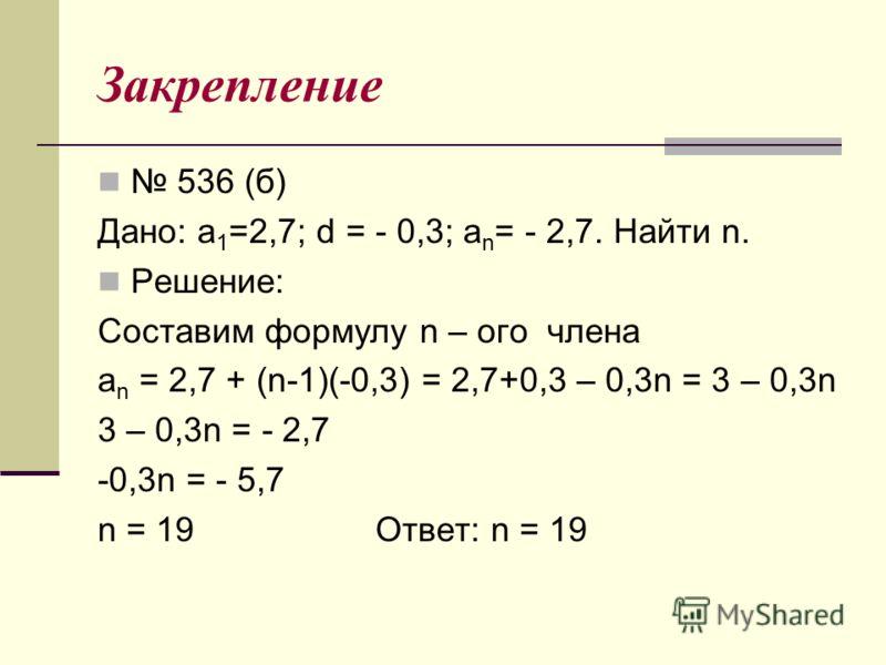 Закрепление 536 (б) Дано: а 1 =2,7; d = - 0,3; a n = - 2,7. Найти n. Решение: Составим формулу n – ого члена a n = 2,7 + (n-1)(-0,3) = 2,7+0,3 – 0,3n = 3 – 0,3n 3 – 0,3n = - 2,7 -0,3n = - 5,7 n = 19 Ответ: n = 19