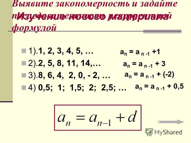 Выявите закономерность и задайте последовательность рекуррентной формулой 1).1, 2, 3, 4, 5, … 2).2, 5, 8, 11, 14,… 3).8, 6, 4, 2, 0, - 2, … 4) 0,5; 1; 1,5; 2; 2,5; … a n = a n -1 +1 a n = a n -1 + 3 a n = a n -1 + (-2) a n = a n -1 + 0,5 Изучение нов