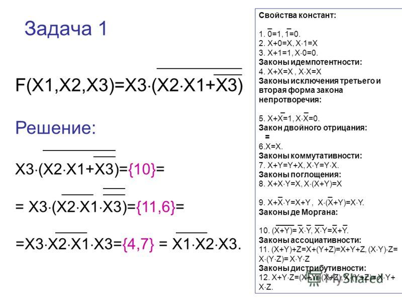 Задача 1 F(X1,X2,X3)=X3 (X2 X1+X3) Решение: X3 (X2 X1+X3)={10}= = X3 (X2 X1 X3)={11,6}= =X3 X2 X1 X3={4,7} = X1 X2 X3. Свойства констант: _ _ 1. 0=1, 1=0. 2. Х+0=Х, Х 1=Х 3. Х+1=1, Х 0=0. Законы идемпотентности: 4. Х+Х=Х, Х Х=Х Законы исключения трет
