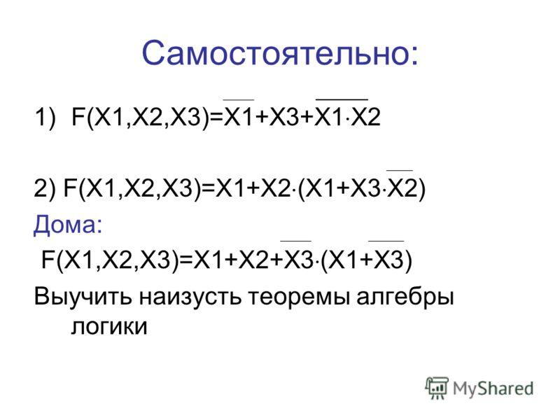 Самостоятельно: 1)F(X1,X2,X3)=X1+X3+X1 X2 2) F(X1,X2,X3)=X1+X2 (X1+X3 X2) Дома: F(X1,X2,X3)=X1+X2+X3 (X1+X3) Выучить наизусть теоремы алгебры логики