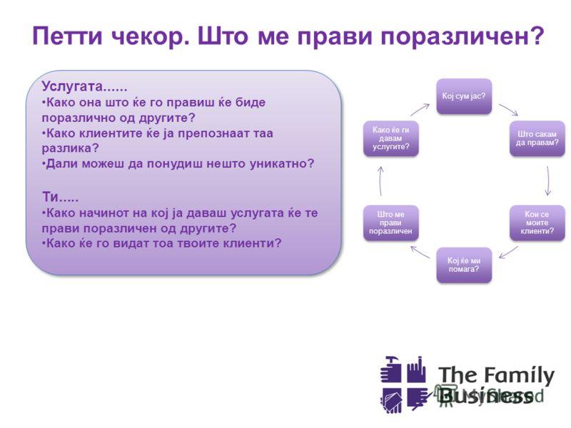 Петти чекор. Што ме прави поразличен? Кој сум јас? Што сакам да правам? Кои се моите клиенти? Кој ќе ми помага? Што ме прави поразличен Како ќе ги давам услугите? Услугата...... Како она што ќе го правиш ќе биде поразлично од другите? Како клиентите