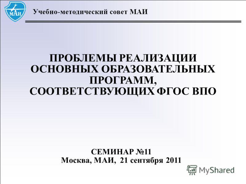 1 Учебно-методический совет МАИ ПРОБЛЕМЫ РЕАЛИЗАЦИИ ОСНОВНЫХ ОБРАЗОВАТЕЛЬНЫХ ПРОГРАММ, СООТВЕТСТВУЮЩИХ ФГОС ВПО СЕМИНАР 11 Москва, МАИ, 21 сентября 2011
