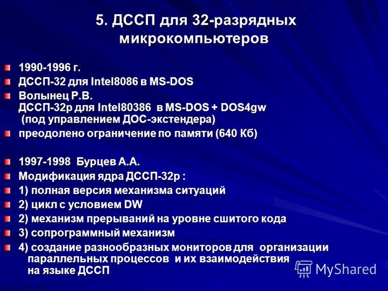 5. ДССП для 32-разрядных микрокомпьютеров 5. ДССП для 32-разрядных микрокомпьютеров 1990-1996 г. ДССП-32 для Intel8086 в MS-DOS Волынец Р.В. ДССП-32p для Intel80386 в MS-DOS + DOS4gw (под управлением ДОС-экстендера) преодолено ограничение по памяти (