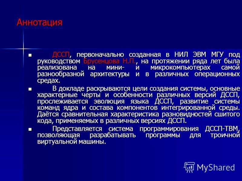 Аннотация ДССП, первоначально созданная в НИЛ ЭВМ МГУ под руководством Брусенцова Н.П., на протяжении ряда лет была реализована на мини- и микрокомпьютерах самой разнообразной архитектуры и в различных операционных средах. ДССП, первоначально созданн
