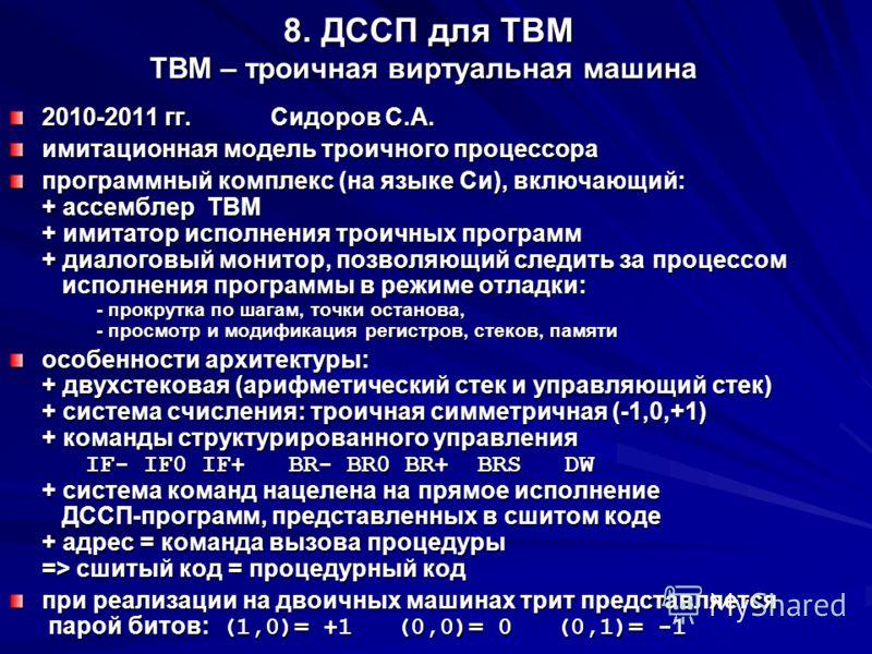 8. ДССП для ТВМ ТВМ – троичная виртуальная машина 8. ДССП для ТВМ ТВМ – троичная виртуальная машина 2010-2011 гг.Сидоров С.А. имитационная модель троичного процессора программный комплекс (на языке Си), включающий: + ассемблер ТВМ + имитатор исполнен