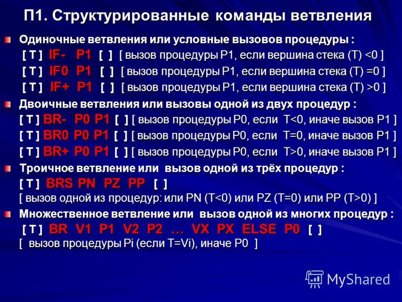 П1. Структурированные команды ветвления Одиночные ветвления или условные вызовов процедуры : [ T ] IF- P1 [ ] [ вызов процедуры P1, если вершина стека (T) 0 ] Двоичные ветвления или вызовы одной из двух процедур : [ T ] BR- P0 P1 [ ] [ вызов процедур