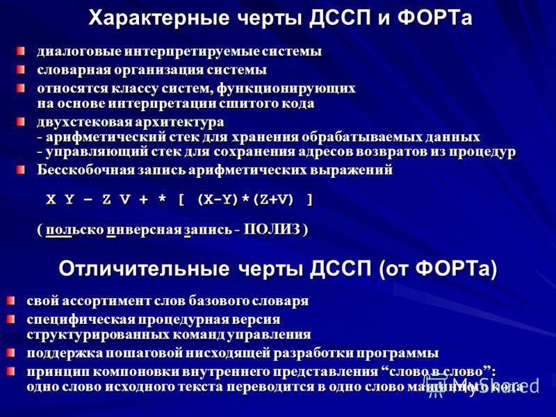 Характерные черты ДССП и ФОРТа Характерные черты ДССП и ФОРТа диалоговые интерпретируемые системы словарная организация системы относятся классу систем, функционирующих на основе интерпретации сшитого кода двухстековая архитектура - арифметический ст