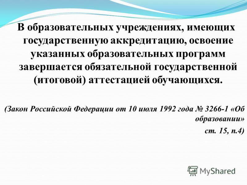 В образовательных учреждениях, имеющих государственную аккредитацию, освоение указанных образовательных программ завершается обязательной государственной (итоговой) аттестацией обучающихся. (Закон Российской Федерации от 10 июля 1992 года 3266-1 «Об