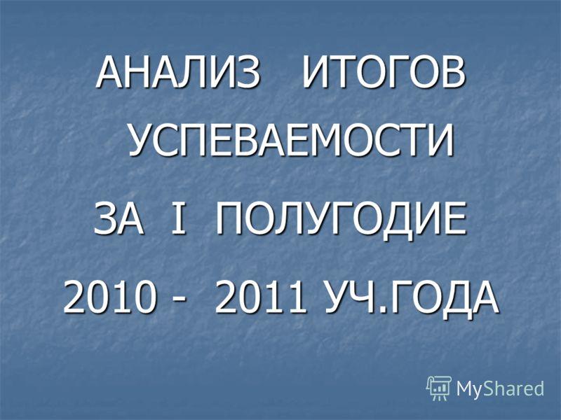 АНАЛИЗ ИТОГОВ УСПЕВАЕМОСТИ ЗА I ПОЛУГОДИЕ 2010 - 2011 УЧ.ГОДА