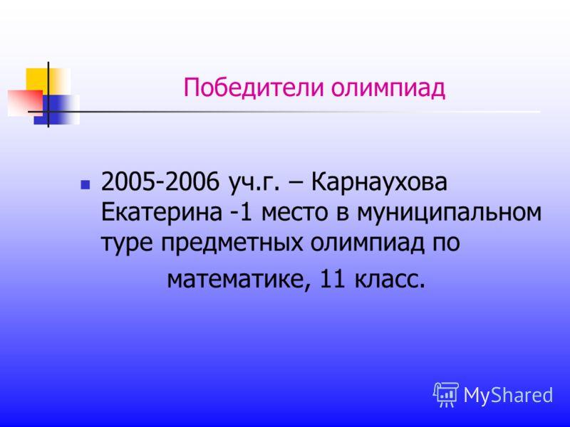 Победители олимпиад 2005-2006 уч.г. – Карнаухова Екатерина -1 место в муниципальном туре предметных олимпиад по математике, 11 класс.