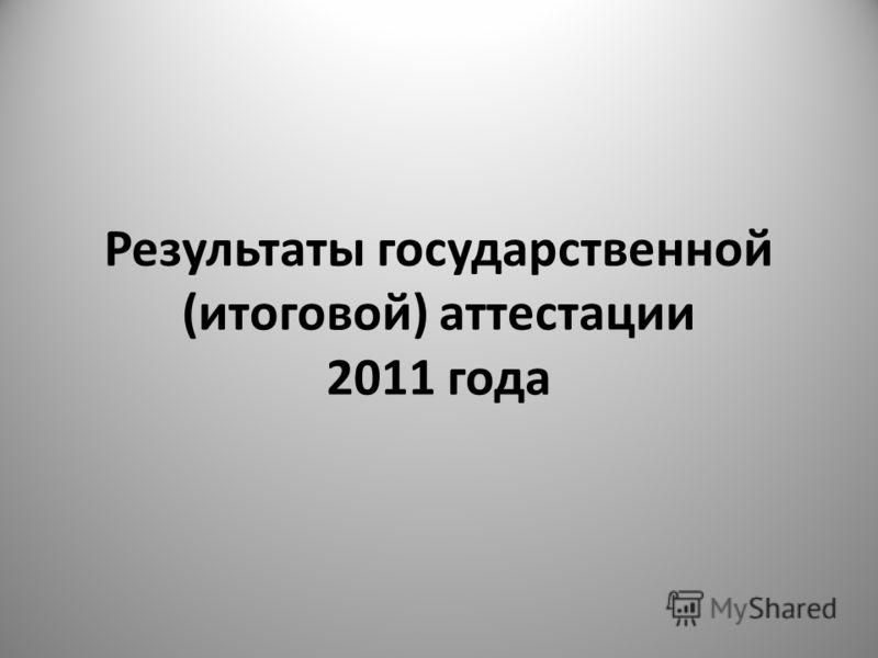 Результаты государственной (итоговой) аттестации 2011 года