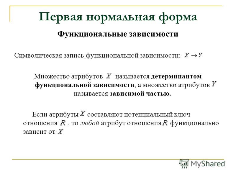 Первая нормальная форма Функциональные зависимости Символическая запись функциональной зависимости: Множество атрибутов называется детерминантом функциональной зависимости, а множество атрибутов называется зависимой частью. Если атрибуты составляют п